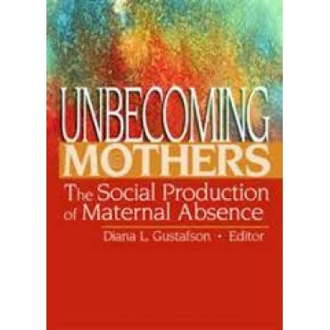Unbecoming Mothers: The Social Production of Maternal Absence    {USED}